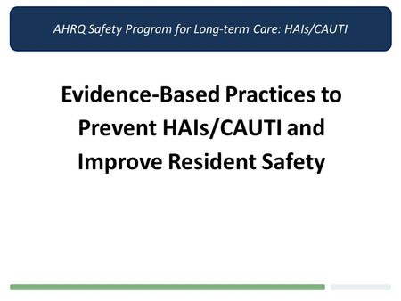 AHRQ Safety Program for Long-term Care: HAIs/CAUTI Evidence-Based Practices to Prevent HAIs/CAUTI and Improve Resident Safety.