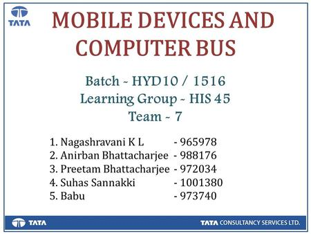 MOBILE DEVICES AND COMPUTER BUS Batch - HYD10 / 1516 Learning Group - HIS 45 Team - 7 1. Nagashravani K L- 965978 2. Anirban Bhattacharjee - 988176 3.