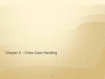 Chapter 5 – Crisis Case Handling 1. LONG TERM CASESCRISIS CASES 1. Broader in Scope 2. Methodological treatment 3. Continuous feedback 4. Leisurely/weekly.