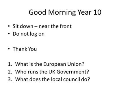 Good Morning Year 10 Sit down – near the front Do not log on Thank You 1.What is the European Union? 2.Who runs the UK Government? 3.What does the local.