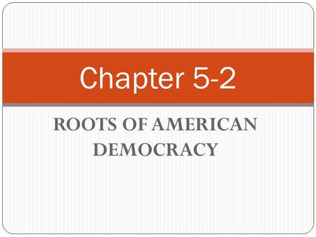 ROOTS OF AMERICAN DEMOCRACY Chapter 5-2. KEYS IDEAS American Democracy has its roots in English tradition of representative government.