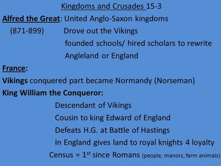 Kingdoms and Crusades 15-3 Alfred the Great: United Anglo-Saxon kingdoms (871-899) Drove out the Vikings founded schools/ hired scholars to rewrite Angleland.