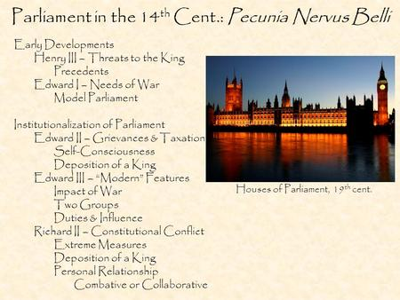 Parliament in the 14 th Cent.: Pecunia Nervus Belli Early Developments Henry III – Threats to the King Precedents Edward I – Needs of War Model Parliament.