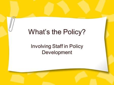 What's the Policy? Involving Staff in Policy Development.