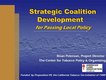 For Passing Local Policy Brian Peterson, Project Director The Center for Tobacco Policy & Organizing Funded by Proposition 99, the California Tobacco Tax.