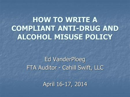 HOW TO WRITE A COMPLIANT ANTI-DRUG AND ALCOHOL MISUSE POLICY Ed VanderPloeg FTA Auditor - Cahill Swift, LLC April 16-17, 2014.
