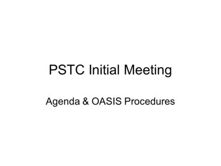 PSTC Initial Meeting Agenda & OASIS Procedures. Agenda Call to order Roll call & establishment of quorum Review of TC Process Review of OASIS IPR Policy.