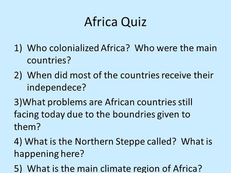 Africa Quiz 1)Who colonialized Africa? Who were the main countries? 2)When did most of the countries receive their independece? 3)What problems are African.