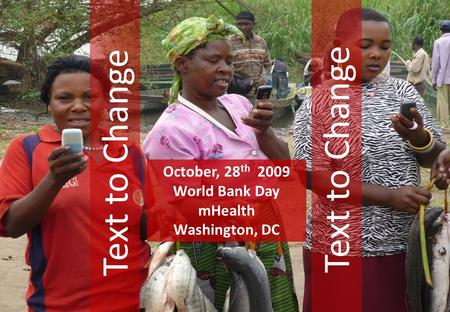 Text to Change October, 28 th 2009 World Bank Day mHealth Washington, DC.