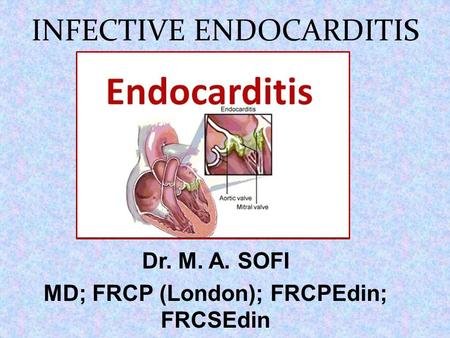 INFECTIVE ENDOCARDITIS Dr. M. A. SOFI MD; FRCP (London); FRCPEdin; FRCSEdin.