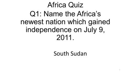 Q1: Name the Africa's newest nation which gained independence on July 9, 2011. 1 Africa Quiz South Sudan.