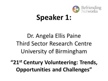 "Speaker 1: Dr. Angela Ellis Paine Third Sector Research Centre University of Birmingham ""21 st Century Volunteering: Trends, Opportunities and Challenges"""