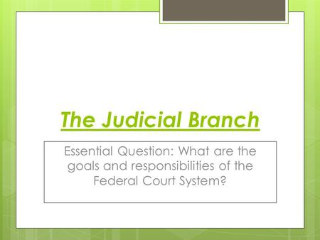 The Judicial Branch Essential Question: What are the goals and responsibilities of the Federal Court System?