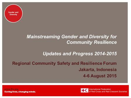 Www.ifrc.org Saving lives, changing minds. Gender and <strong>Diversity</strong> Mainstreaming Gender and <strong>Diversity</strong> for Community Resilience Updates and Progress 2014-2015.