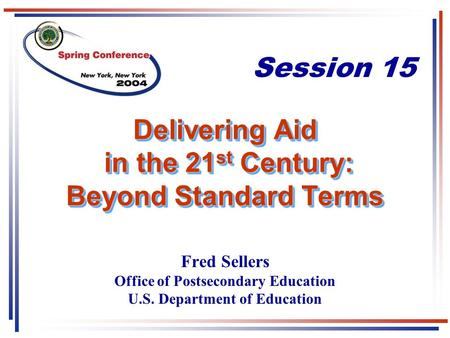 Delivering Aid in the 21 st Century: Beyond Standard Terms Fred Sellers Office of Postsecondary Education U.S. Department of Education Session 15.