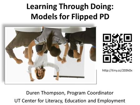 Learning Through Doing: Models for Flipped PD Duren Thompson, Program Coordinator UT Center for Literacy, Education and Employment