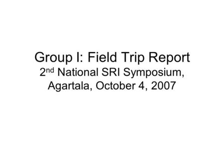 Group I: Field Trip Report 2 nd National SRI Symposium, Agartala, October 4, 2007.
