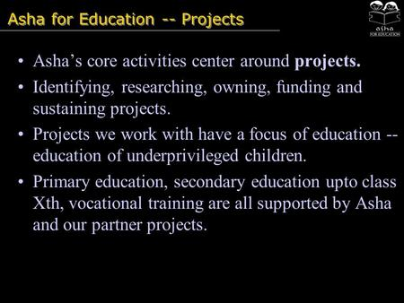 Asha for Education -- Projects Asha's core activities center around projects. Identifying, researching, owning, funding and sustaining projects. Projects.