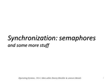 Synchronization: semaphores and some more stuff 1 Operating Systems, 2014, Meni Adler, Danny Hendler & Amnon Meisels.
