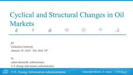 Www.eia.gov U.S. Energy Information Administration Independent Statistics & Analysis Cyclical and Structural Changes in Oil Markets for Columbia University.