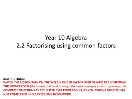 Year 10 Algebra 2.2 Factorising using common factors WATCH THE LESSON PATH ON THE WEEBLY UNDER FACTORISING OR/AND READ THROUGH THIS POWERPOINT (the videos.
