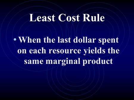 Least Cost Rule When the last dollar spent on each resource yields the same marginal product.
