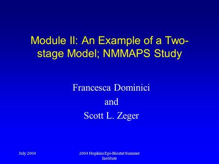 July 20042004 Hopkins Epi-Biostat Summer Institute Module II: An Example of a Two- stage Model; NMMAPS Study Francesca Dominici and Scott L. Zeger.