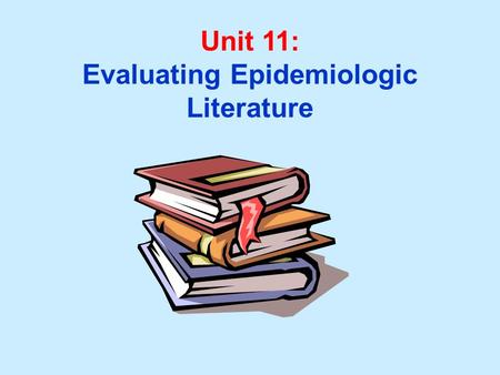 Unit 11: Evaluating Epidemiologic Literature. Unit 11 Learning Objectives: 1. Recognize uniform guidelines used in preparing manuscripts for publication.