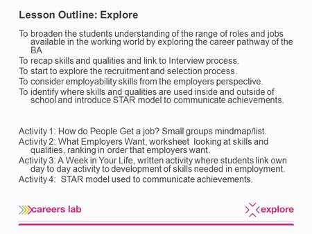 Lesson Outline: Explore To broaden the students understanding of the range of roles and jobs available in the working world by exploring the career pathway.
