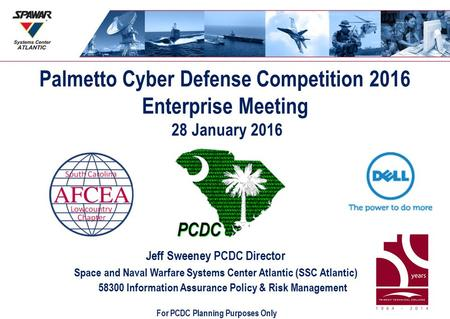 Palmetto Cyber Defense Competition 2016 Enterprise Meeting 28 January 2016 Jeff Sweeney PCDC Director Space and Naval Warfare Systems Center Atlantic (SSC.