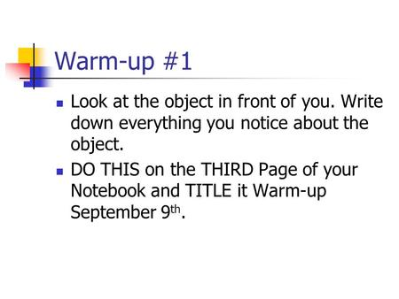 Warm-up #1 Look at the object in front of you. Write down everything you notice about the object. DO THIS on the THIRD Page of your Notebook and TITLE.