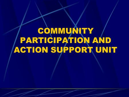 COMMUNITY PARTICIPATION AND ACTION SUPPORT UNIT. MISSION STATEMENT The Community Participation and Action Support Unit is responsible for provision of.