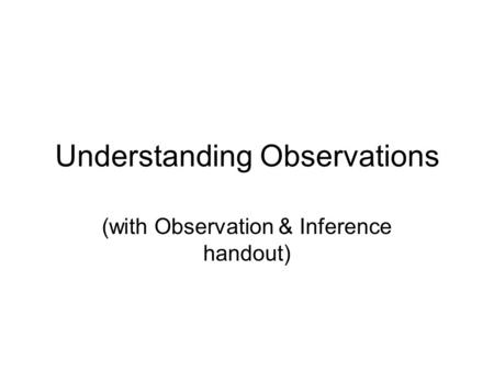 Understanding Observations (with Observation & Inference handout)