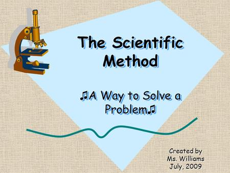 The Scientific Method ♫ A Way to Solve a Problem ♫ Created by Ms. Williams July, 2009.