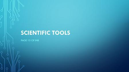 SCIENTIFIC TOOLS PAGE 15 OF INB. EQ What are some tools scientist use to collect data?