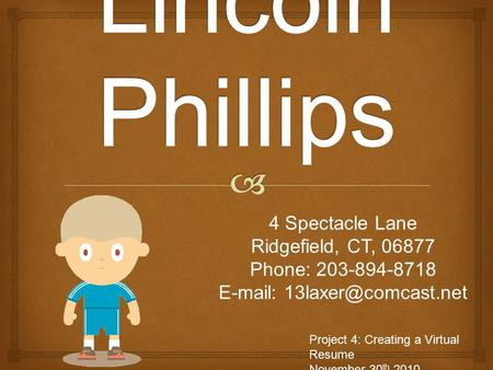 4 Spectacle Lane Ridgefield, CT, 06877 Phone: 203-894-8718   Project 4: Creating a Virtual Resume November 30 th 2010.