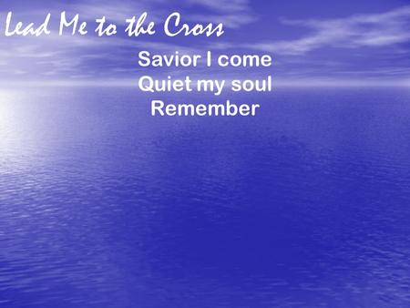 Lead Me to the Cross Savior I come Quiet my soul Remember.