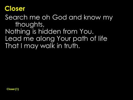 Closer Search me oh God and know my thoughts, Nothing is hidden from You. Lead me along Your path of life That I may walk in truth. Closer (1)
