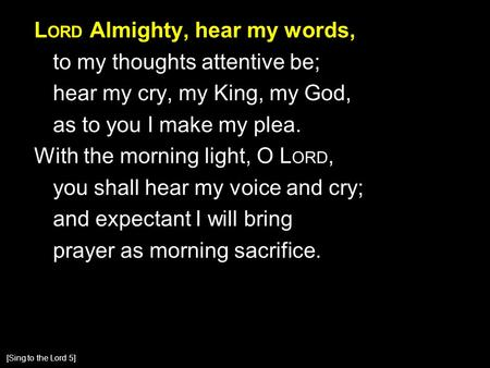 L ORD Almighty, hear my words, to my thoughts attentive be; hear my cry, my King, my God, as to you I make my plea. With the morning light, O L ORD, you.