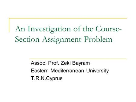 An Investigation of the Course- Section Assignment Problem Assoc. Prof. Zeki Bayram Eastern Mediterranean University T.R.N.Cyprus.