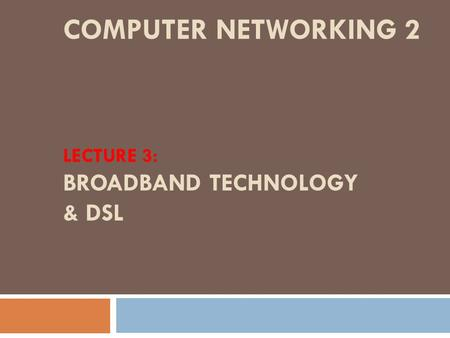 COMPUTER NETWORKING 2 LECTURE 3: BROADBAND TECHNOLOGY & DSL.