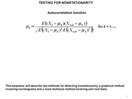 TESTING FOR NONSTATIONARITY 1 This sequence will describe two methods for detecting nonstationarity, a graphical method involving correlograms and a more.
