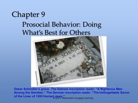 "Chapter 9 Prosocial Behavior: Doing What's Best for Others © 2014 Wadsworth Cengage Learning Oskar Schindler's grave. The Hebrew inscription reads: ""A."