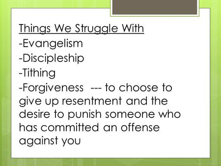 --- to choose to give up resentment and the desire to punish someone who has committed an offense against you Things We Struggle With -Evangelism -Discipleship.
