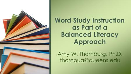 Amy W. Thornburg, Ph.D. Word Study Instruction as Part of a Balanced Literacy Approach.