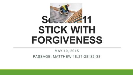 Session 11 STICK WITH FORGIVENESS MAY 10, 2015 PASSAGE: MATTHEW 18:21-28, 32-33.