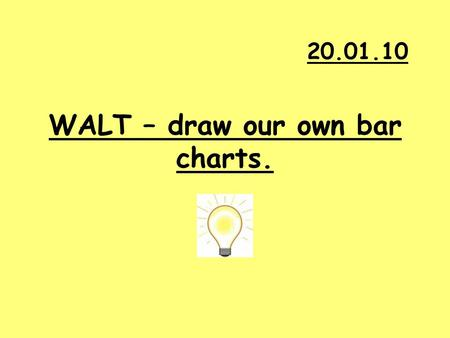 WALT – draw our own bar charts. 20.01.10. What have we learnt so far? What do we use bar charts for? What must bar charts always have?