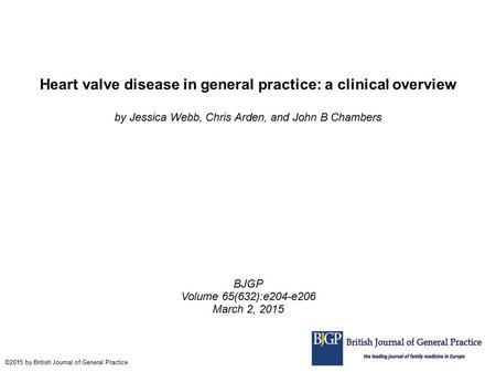 Heart valve disease in general practice: a clinical overview by Jessica Webb, Chris Arden, and John B Chambers BJGP Volume 65(632):e204-e206 March 2, 2015.