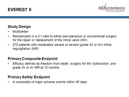 EVEREST II Study Design Multicenter Randomized in a 2:1 ratio to either percutaneous or conventional surgery for the repair or replacement of the mitral.