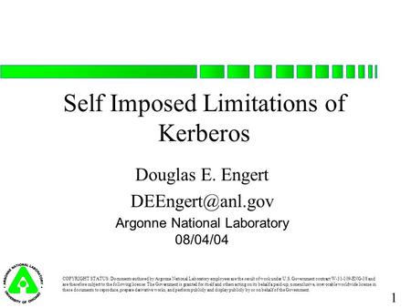 1 Self Imposed Limitations of Kerberos Douglas E. Engert Argonne National Laboratory 08/04/04 COPYRIGHT STATUS: Documents authored by.